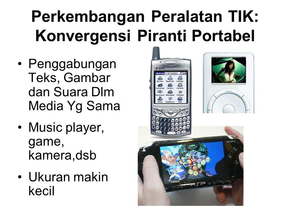 Perkembangan Peralatan TIK: Konvergensi Piranti Portabel Penggabungan Teks, Gambar dan Suara Dlm Media Yg Sama Music player, game, kamera,dsb Ukuran m