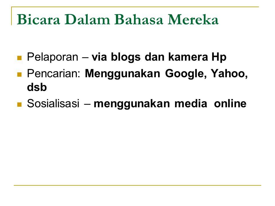 Bicara Dalam Bahasa Mereka Pelaporan – via blogs dan kamera Hp Pencarian: Menggunakan Google, Yahoo, dsb Sosialisasi – menggunakan media online