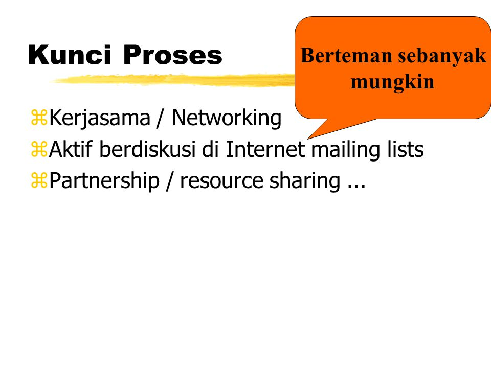 Kunci Proses zKerjasama / Networking zAktif berdiskusi di Internet mailing lists zPartnership / resource sharing...