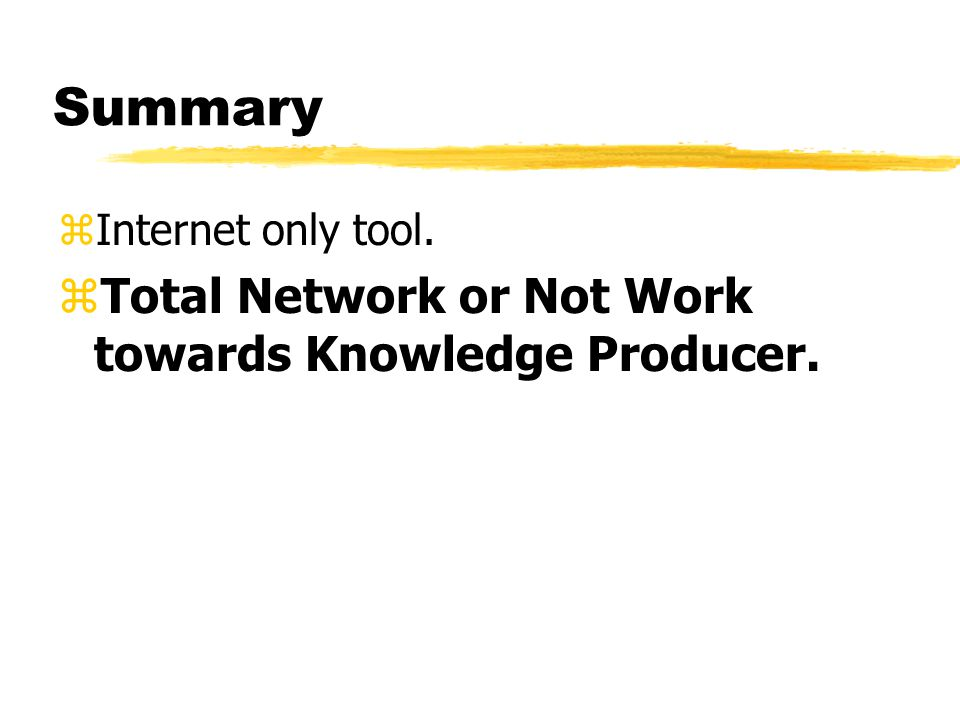 Summary zInternet only tool. zTotal Network or Not Work towards Knowledge Producer.