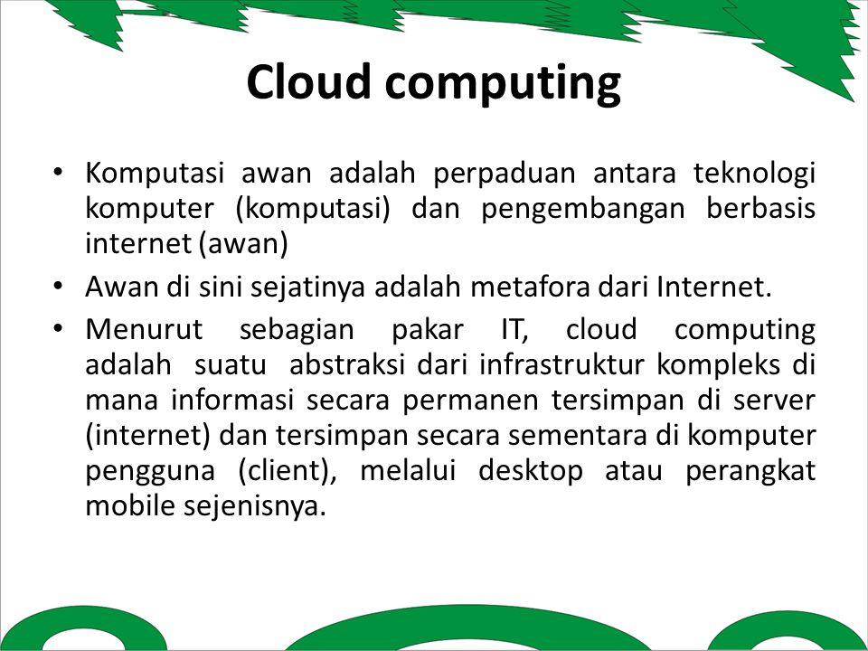Cloud computing Komputasi awan adalah perpaduan antara teknologi komputer (komputasi) dan pengembangan berbasis internet (awan) Awan di sini sejatinya adalah metafora dari Internet.