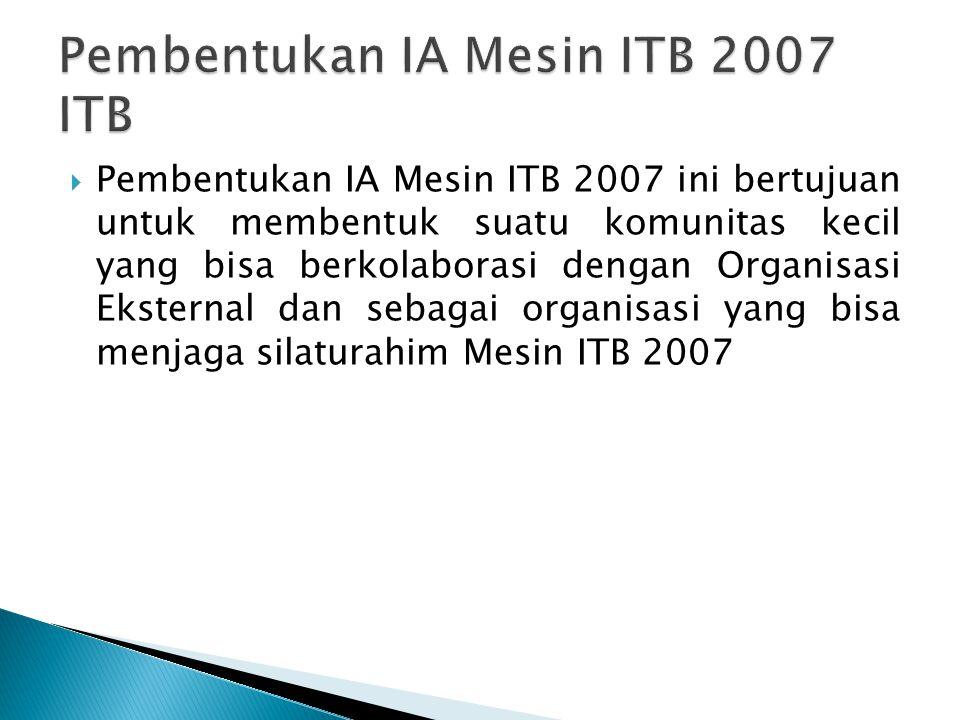  Pembentukan IA Mesin ITB 2007 ini bertujuan untuk membentuk suatu komunitas kecil yang bisa berkolaborasi dengan Organisasi Eksternal dan sebagai organisasi yang bisa menjaga silaturahim Mesin ITB 2007