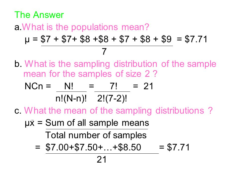 The Answer a.What is the populations mean? μ = $7 + $7+ $8 +$8 + $7 + $8 + $9 = $7.71 7 b. What is the sampling distribution of the sample mean for th