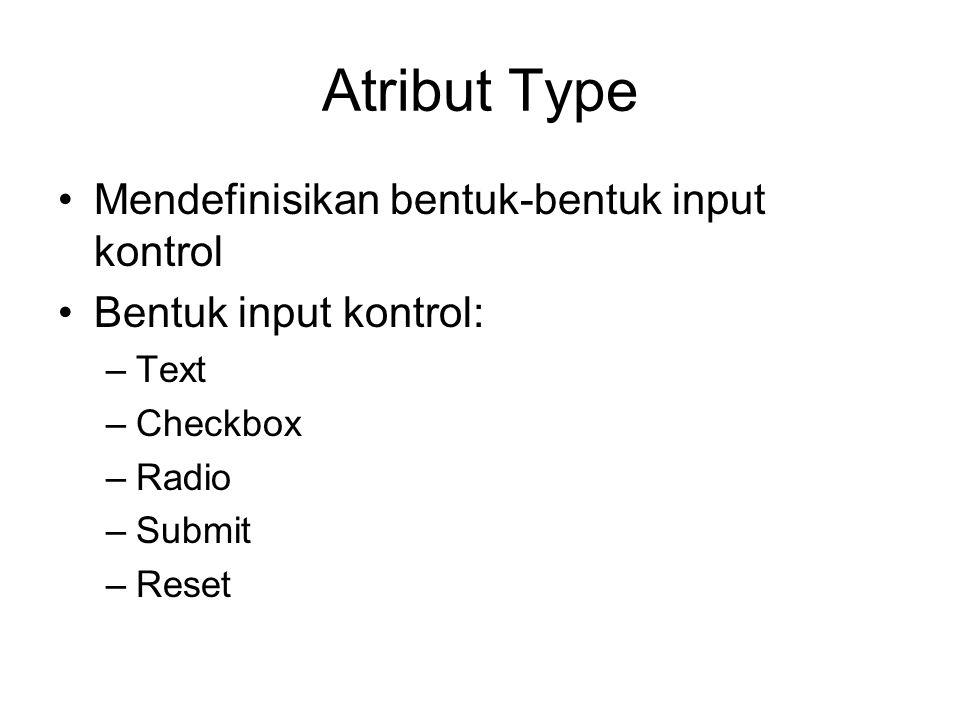 Atribut Type Mendefinisikan bentuk-bentuk input kontrol Bentuk input kontrol: –Text –Checkbox –Radio –Submit –Reset