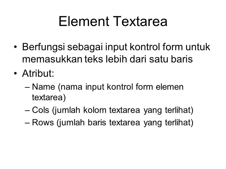 Element Textarea Berfungsi sebagai input kontrol form untuk memasukkan teks lebih dari satu baris Atribut: –Name (nama input kontrol form elemen texta
