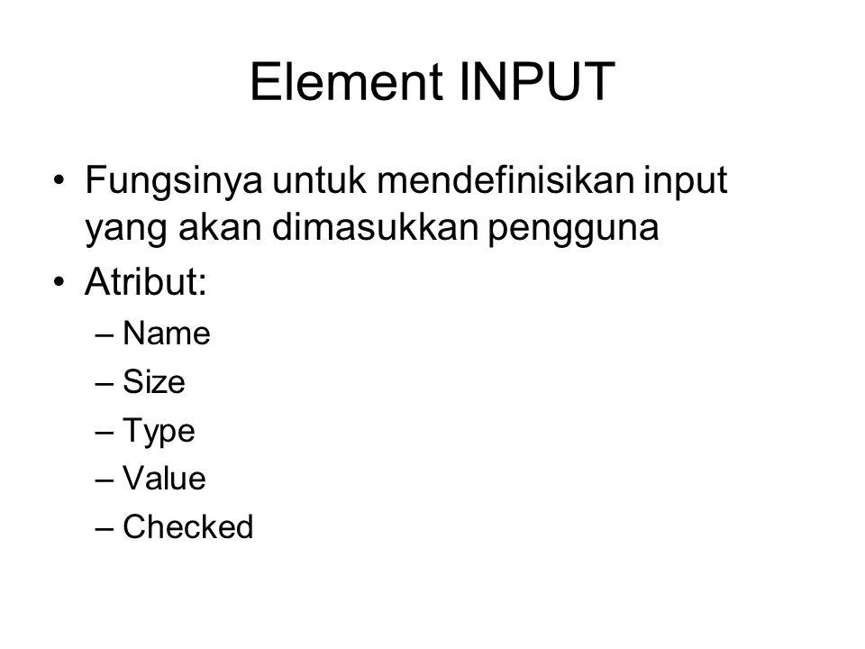 Element INPUT Fungsinya untuk mendefinisikan input yang akan dimasukkan pengguna Atribut: –Name –Size –Type –Value –Checked