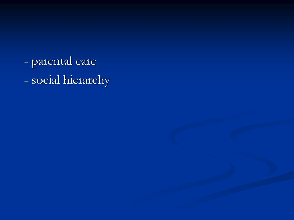 - parental care - parental care - social hierarchy - social hierarchy