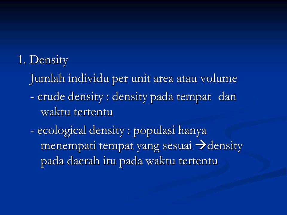 1. Density Jumlah individu per unit area atau volume Jumlah individu per unit area atau volume - crude density : density pada tempat dan waktu tertent