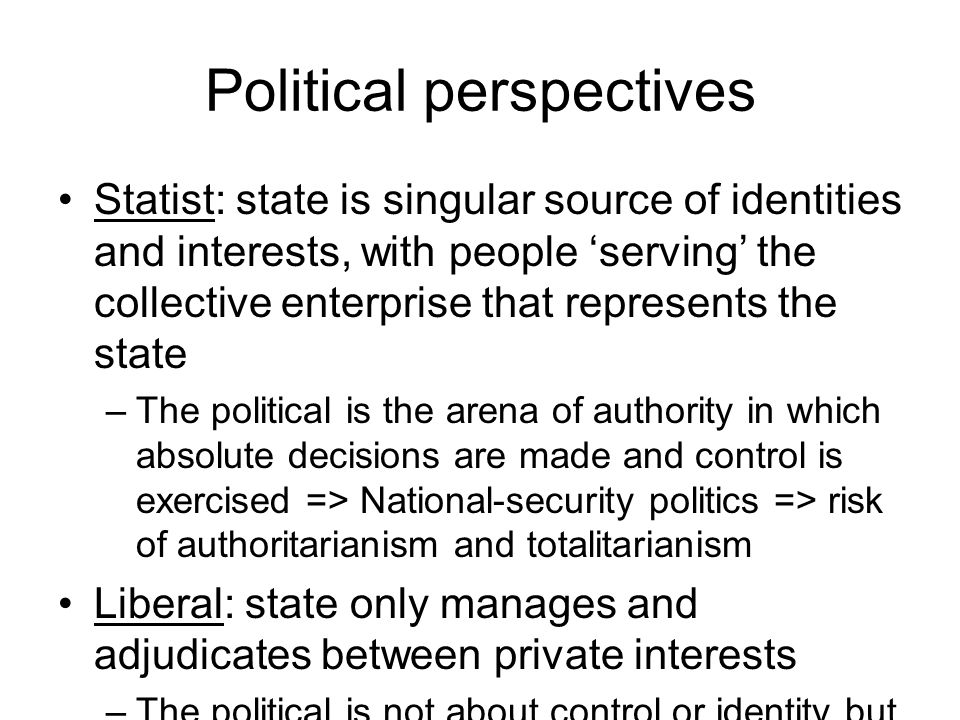 Political perspectives Statist: state is singular source of identities and interests, with people 'serving' the collective enterprise that represents