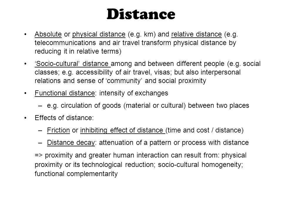 Distance Absolute or physical distance (e.g. km) and relative distance (e.g. telecommunications and air travel transform physical distance by reducing