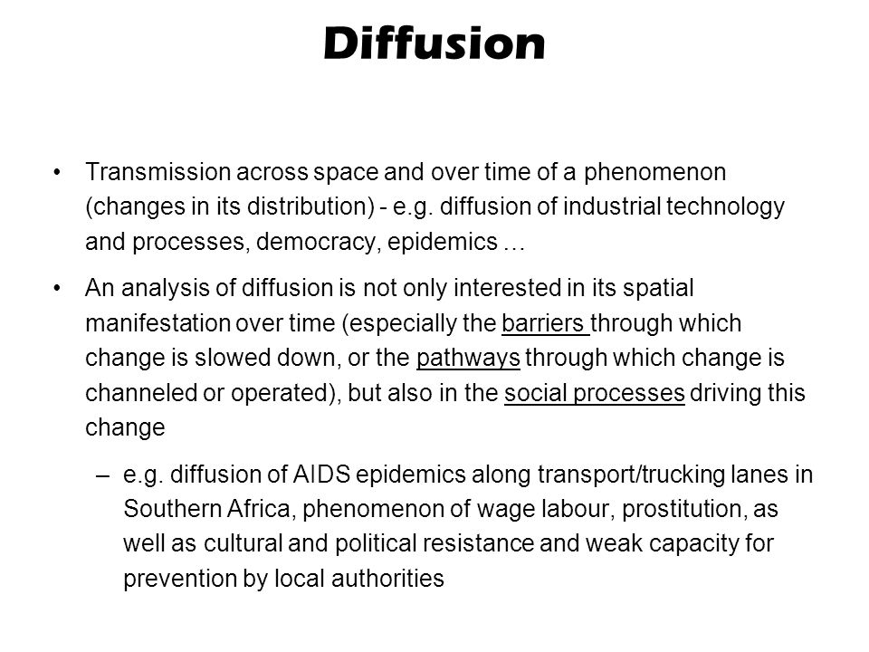 Diffusion Transmission across space and over time of a phenomenon (changes in its distribution) - e.g. diffusion of industrial technology and processe