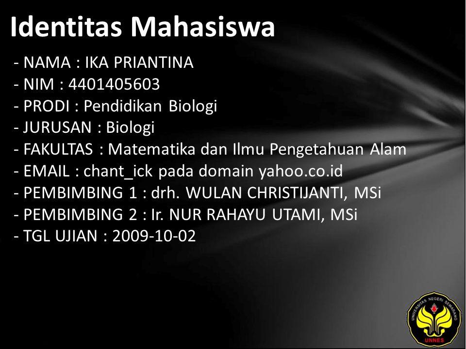 Identitas Mahasiswa - NAMA : IKA PRIANTINA - NIM : 4401405603 - PRODI : Pendidikan Biologi - JURUSAN : Biologi - FAKULTAS : Matematika dan Ilmu Pengetahuan Alam - EMAIL : chant_ick pada domain yahoo.co.id - PEMBIMBING 1 : drh.