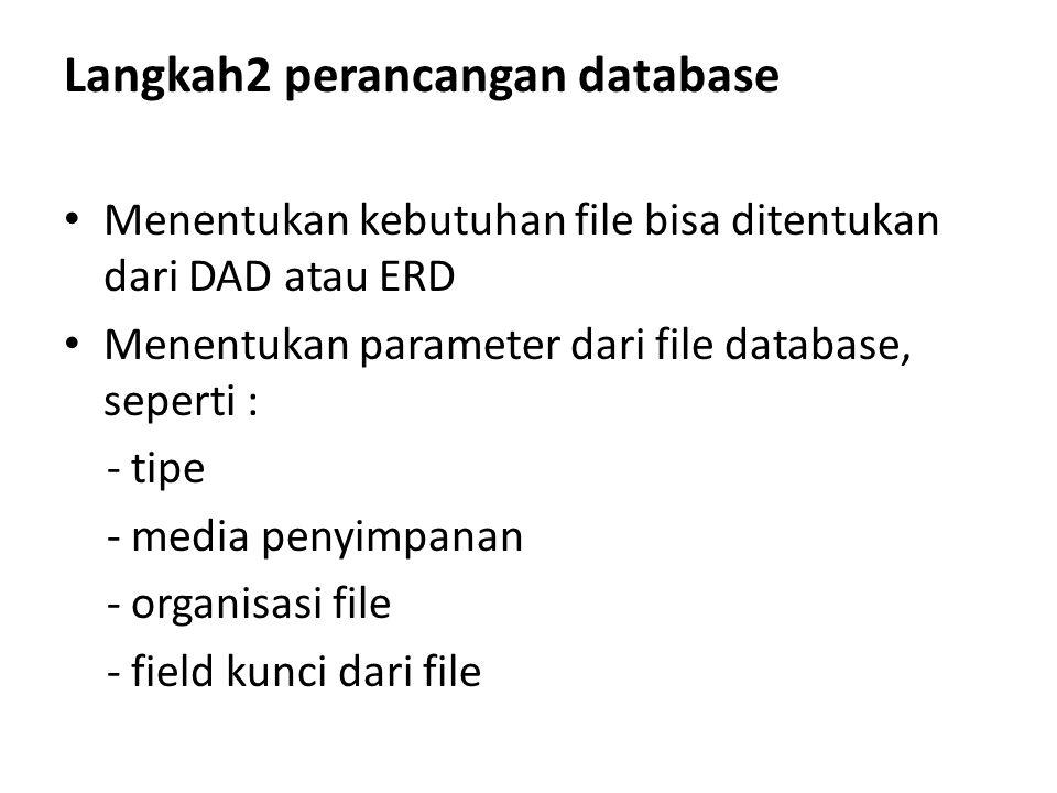 Langkah2 perancangan database Menentukan kebutuhan file bisa ditentukan dari DAD atau ERD Menentukan parameter dari file database, seperti : - tipe -