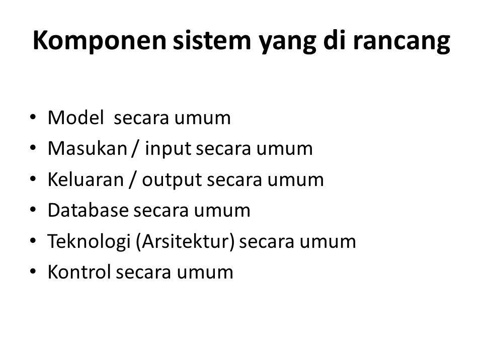 Komponen sistem yang di rancang Model secara umum Masukan / input secara umum Keluaran / output secara umum Database secara umum Teknologi (Arsitektur