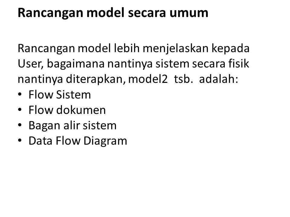 Rancangan model secara umum Rancangan model lebih menjelaskan kepada User, bagaimana nantinya sistem secara fisik nantinya diterapkan, model2 tsb. ada