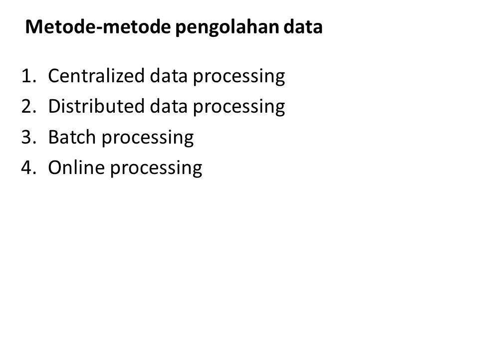Metode-metode pengolahan data 1.Centralized data processing 2.Distributed data processing 3.Batch processing 4.Online processing