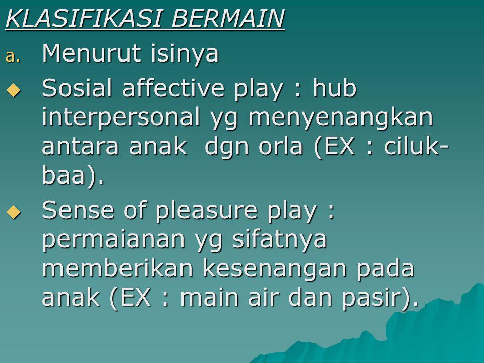 KLASIFIKASI BERMAIN a. Menurut isinya  Sosial affective play : hub interpersonal yg menyenangkan antara anak dgn orla (EX : ciluk- baa).  Sense of p