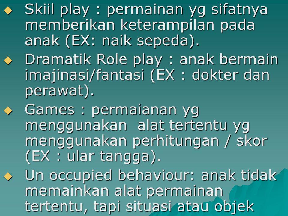  Skiil play : permainan yg sifatnya memberikan keterampilan pada anak (EX: naik sepeda).  Dramatik Role play : anak bermain imajinasi/fantasi (EX :
