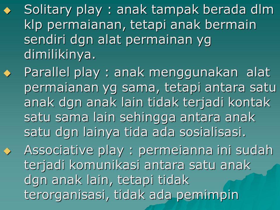  Solitary play : anak tampak berada dlm klp permaianan, tetapi anak bermain sendiri dgn alat permainan yg dimilikinya.  Parallel play : anak menggun