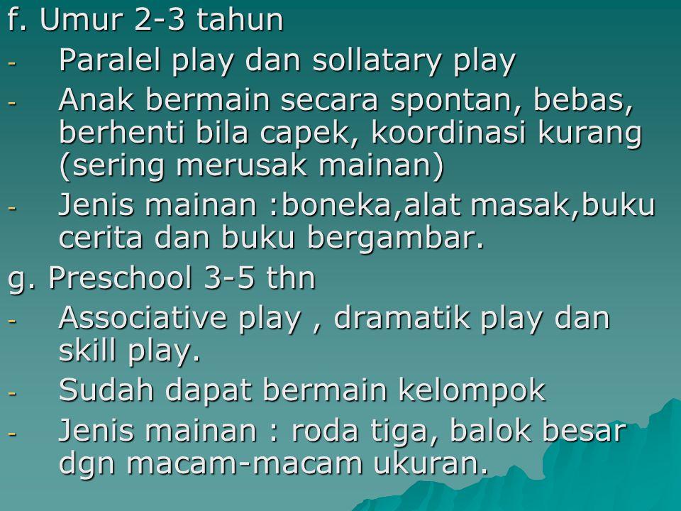 f. Umur 2-3 tahun - Paralel play dan sollatary play - Anak bermain secara spontan, bebas, berhenti bila capek, koordinasi kurang (sering merusak maina