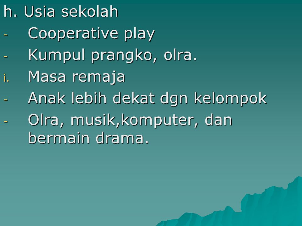 h. Usia sekolah - Cooperative play - Kumpul prangko, olra. i. Masa remaja - Anak lebih dekat dgn kelompok - Olra, musik,komputer, dan bermain drama.