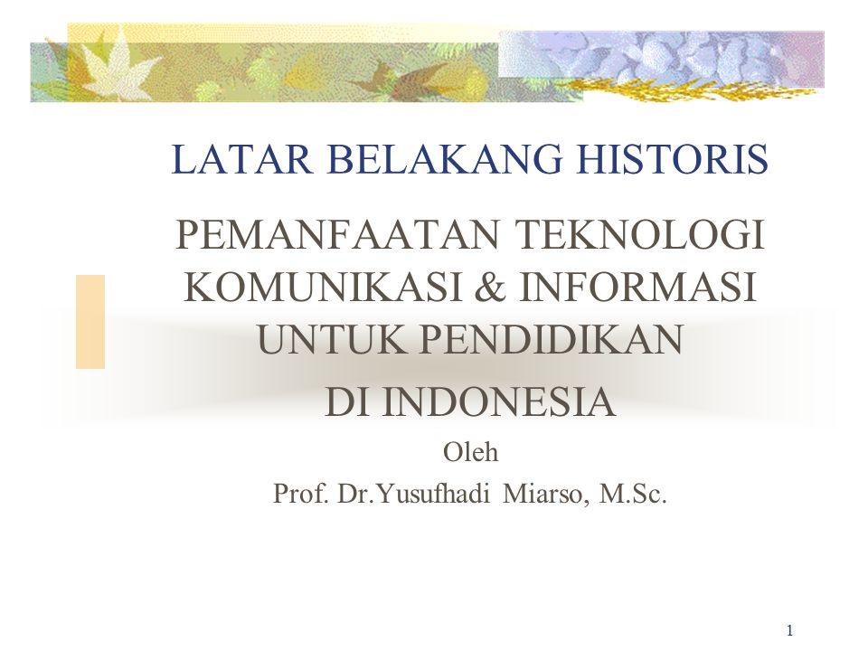 1 LATAR BELAKANG HISTORIS PEMANFAATAN TEKNOLOGI KOMUNIKASI & INFORMASI UNTUK PENDIDIKAN DI INDONESIA Oleh Prof. Dr.Yusufhadi Miarso, M.Sc.