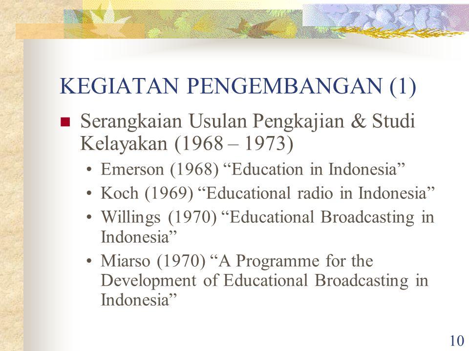 10 KEGIATAN PENGEMBANGAN (1) Serangkaian Usulan Pengkajian & Studi Kelayakan (1968 – 1973) Emerson (1968) Education in Indonesia Koch (1969) Educational radio in Indonesia Willings (1970) Educational Broadcasting in Indonesia Miarso (1970) A Programme for the Development of Educational Broadcasting in Indonesia