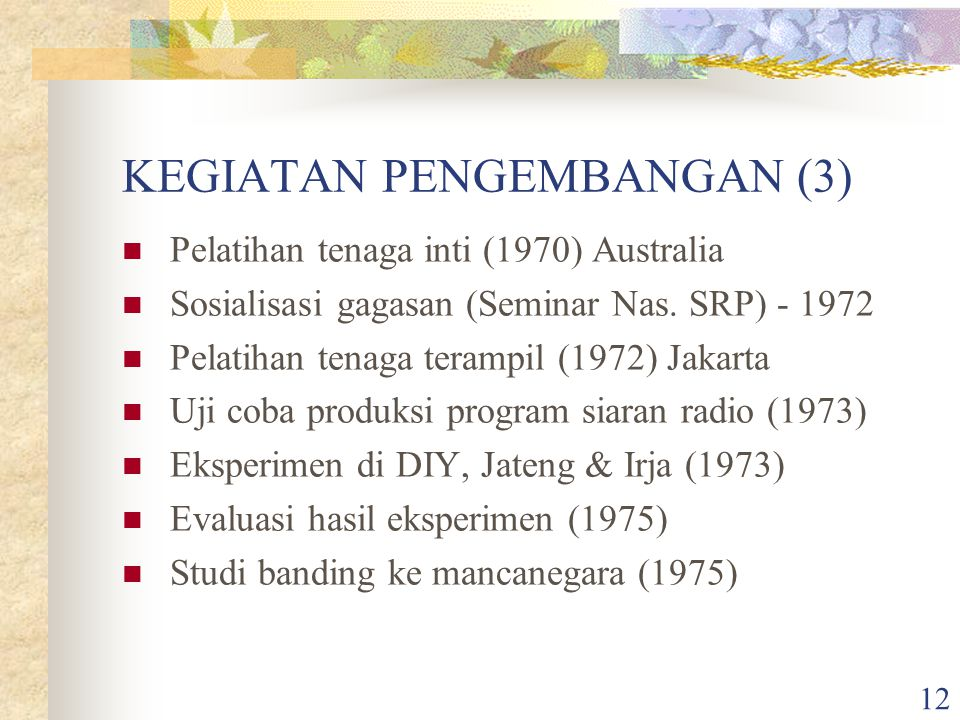 12 KEGIATAN PENGEMBANGAN (3) Pelatihan tenaga inti (1970) Australia Sosialisasi gagasan (Seminar Nas. SRP) - 1972 Pelatihan tenaga terampil (1972) Jak