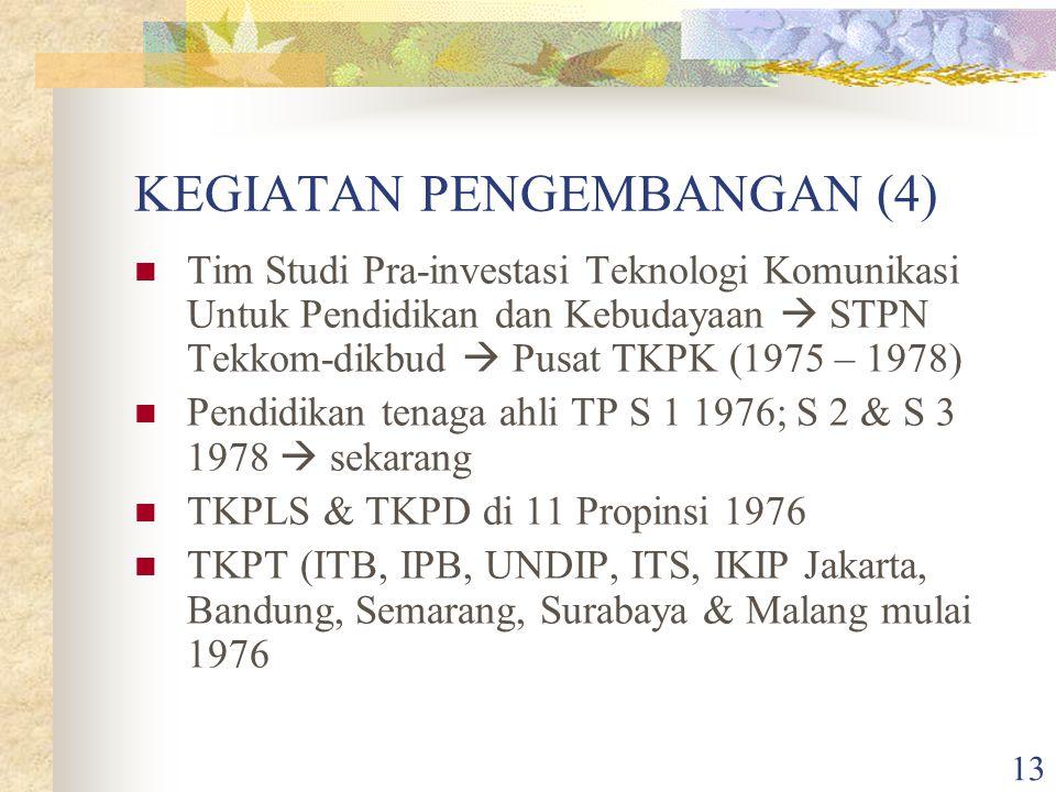 13 KEGIATAN PENGEMBANGAN (4) Tim Studi Pra-investasi Teknologi Komunikasi Untuk Pendidikan dan Kebudayaan  STPN Tekkom-dikbud  Pusat TKPK (1975 – 1978) Pendidikan tenaga ahli TP S 1 1976; S 2 & S 3 1978  sekarang TKPLS & TKPD di 11 Propinsi 1976 TKPT (ITB, IPB, UNDIP, ITS, IKIP Jakarta, Bandung, Semarang, Surabaya & Malang mulai 1976