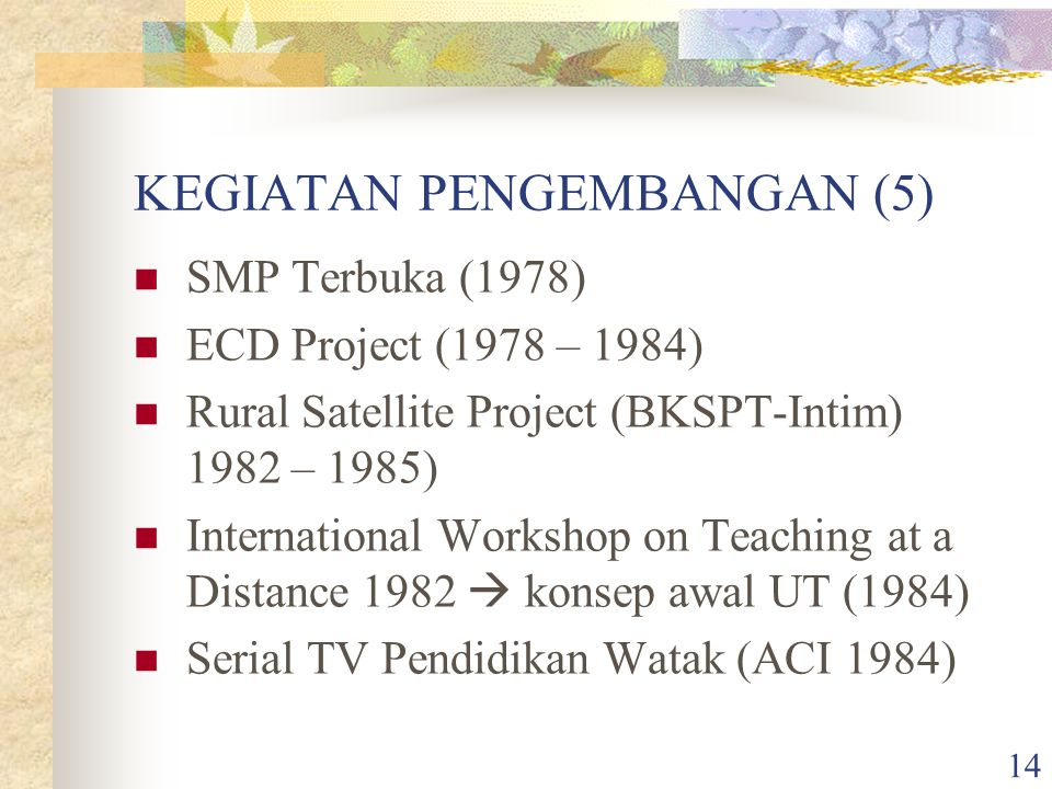 14 KEGIATAN PENGEMBANGAN (5) SMP Terbuka (1978) ECD Project (1978 – 1984) Rural Satellite Project (BKSPT-Intim) 1982 – 1985) International Workshop on