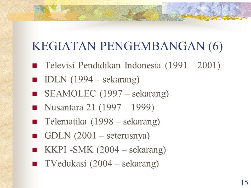 15 KEGIATAN PENGEMBANGAN (6) Televisi Pendidikan Indonesia (1991 – 2001) IDLN (1994 – sekarang) SEAMOLEC (1997 – sekarang) Nusantara 21 (1997 – 1999) Telematika (1998 – sekarang) GDLN (2001 – seterusnya) KKPI -SMK (2004 – sekarang) TVedukasi (2004 – sekarang)