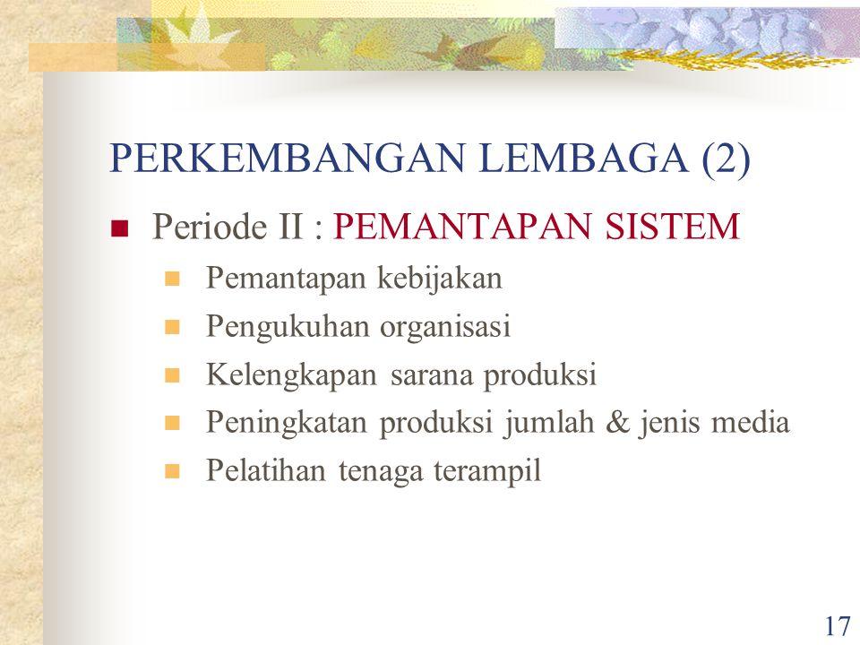 17 PERKEMBANGAN LEMBAGA (2) Periode II : PEMANTAPAN SISTEM Pemantapan kebijakan Pengukuhan organisasi Kelengkapan sarana produksi Peningkatan produksi jumlah & jenis media Pelatihan tenaga terampil