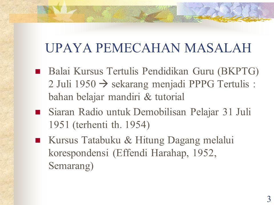 3 UPAYA PEMECAHAN MASALAH Balai Kursus Tertulis Pendidikan Guru (BKPTG) 2 Juli 1950  sekarang menjadi PPPG Tertulis : bahan belajar mandiri & tutoria