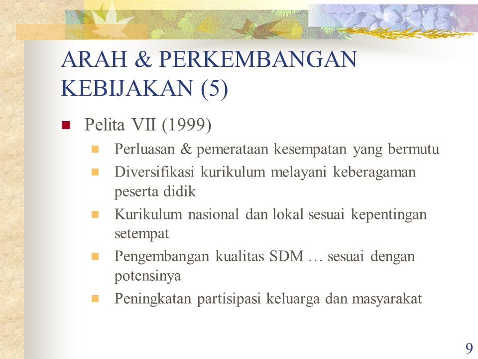 9 ARAH & PERKEMBANGAN KEBIJAKAN (5) Pelita VII (1999) Perluasan & pemerataan kesempatan yang bermutu Diversifikasi kurikulum melayani keberagaman peserta didik Kurikulum nasional dan lokal sesuai kepentingan setempat Pengembangan kualitas SDM … sesuai dengan potensinya Peningkatan partisipasi keluarga dan masyarakat