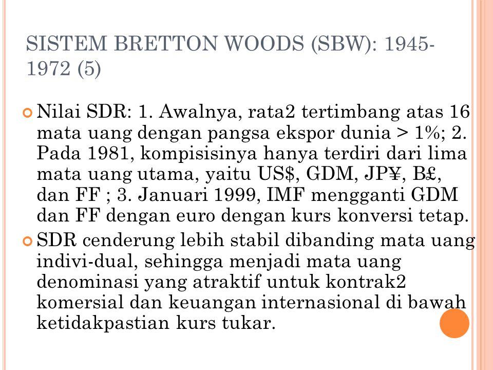 SISTEM BRETTON WOODS (SBW): 1945- 1972 (4) Usaha mengatasi kolapnya sistem tukar dollar berdasarkan emas dipusatkan pada: 1. Suatu seri atas ukuran2 m
