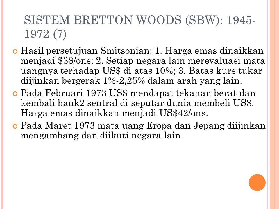 SISTEM BRETTON WOODS (SBW): 1945- 1972 (6) Standar tukar dollar berdasarkan emas menjadi tidak efektif karena menghadapi kebijakan moneter ekspansif d