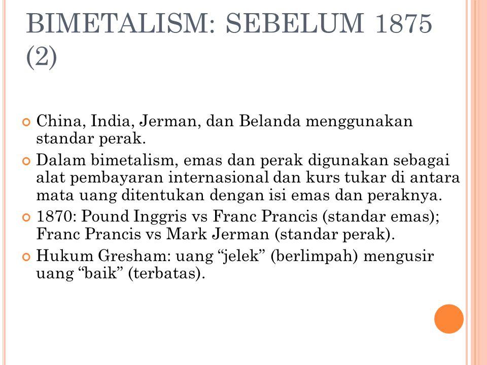 BIMETALISM: SEBELUM 1875 (1) Bimetalism : penggunaan standar ganda dalam pembuatan uang logam bebas yang meliputi emas dan perak. Inggris: menggunakan