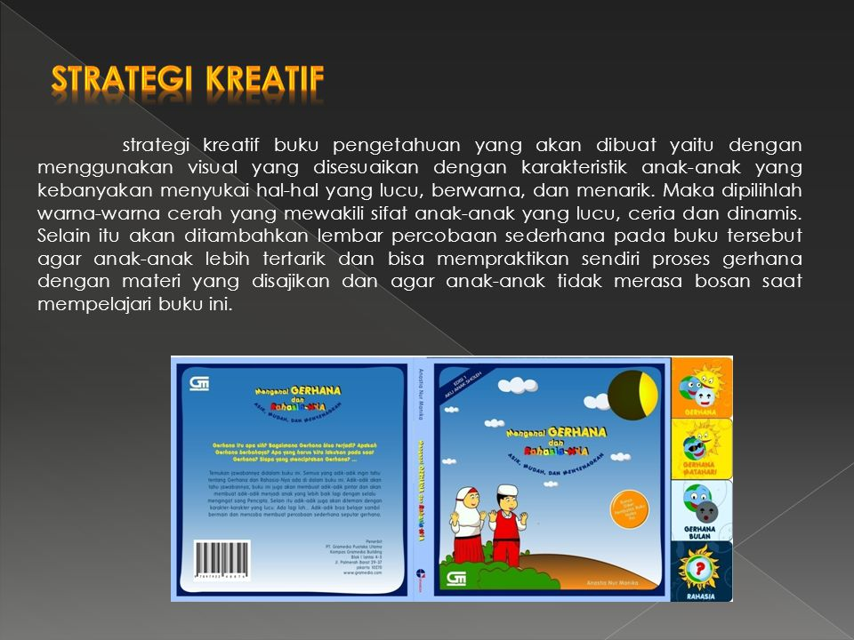 strategi kreatif buku pengetahuan yang akan dibuat yaitu dengan menggunakan visual yang disesuaikan dengan karakteristik anak-anak yang kebanyakan men