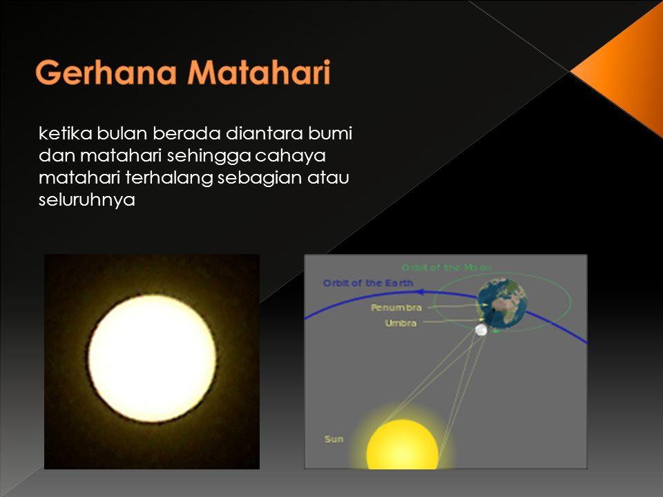ketika bulan berada diantara bumi dan matahari sehingga cahaya matahari terhalang sebagian atau seluruhnya