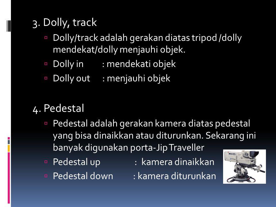 3.Dolly, track  Dolly/track adalah gerakan diatas tripod /dolly mendekat/dolly menjauhi objek.
