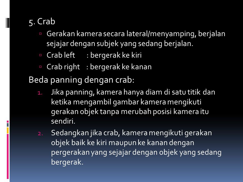 5. Crab  Gerakan kamera secara lateral/menyamping, berjalan sejajar dengan subjek yang sedang berjalan.  Crab left : bergerak ke kiri  Crab right :
