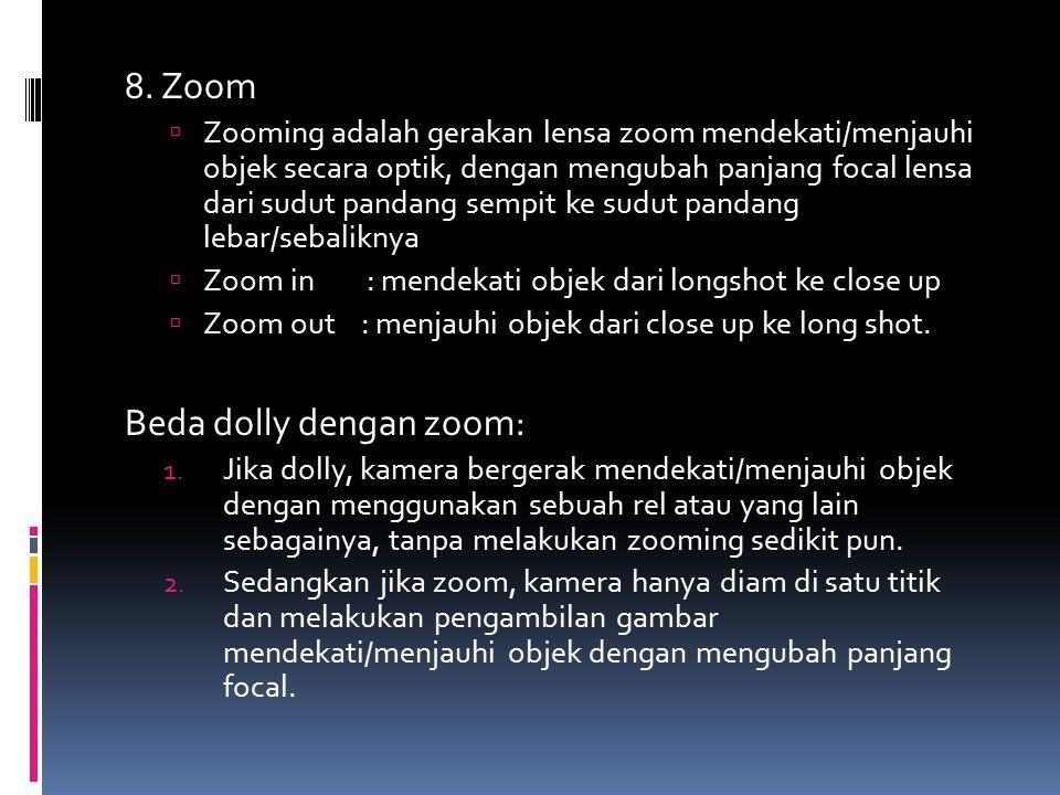 8. Zoom  Zooming adalah gerakan lensa zoom mendekati/menjauhi objek secara optik, dengan mengubah panjang focal lensa dari sudut pandang sempit ke su