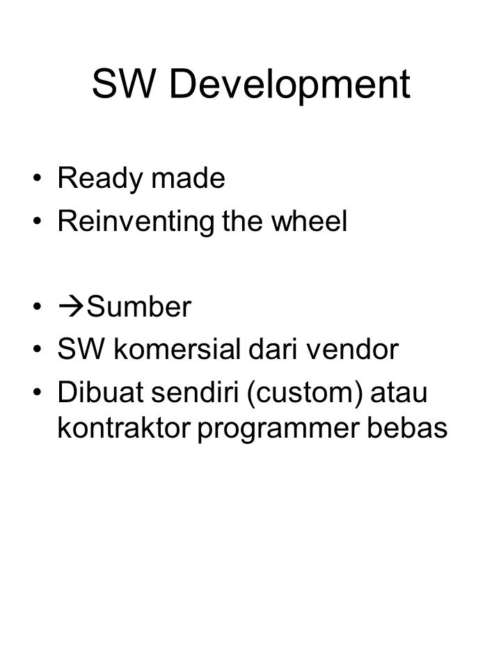 SW Development Ready made Reinventing the wheel  Sumber SW komersial dari vendor Dibuat sendiri (custom) atau kontraktor programmer bebas