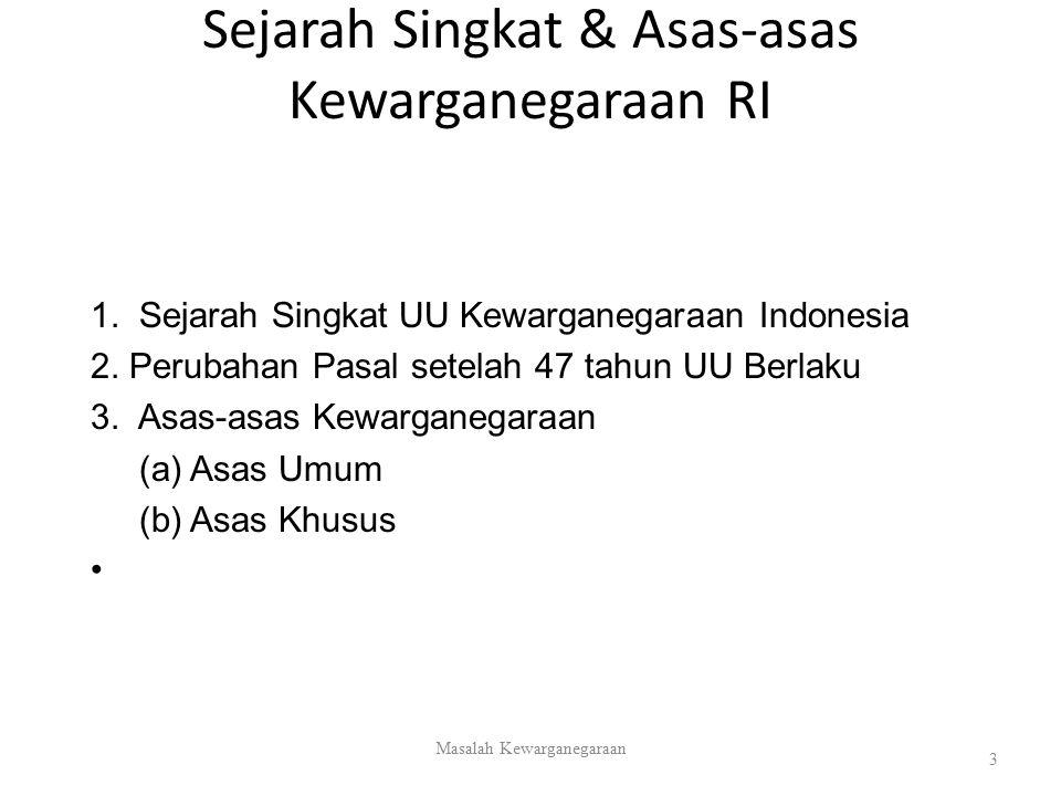 Sejarah Singkat & Asas-asas Kewarganegaraan RI 1. Sejarah Singkat UU Kewarganegaraan Indonesia 2. Perubahan Pasal setelah 47 tahun UU Berlaku 3. Asas-