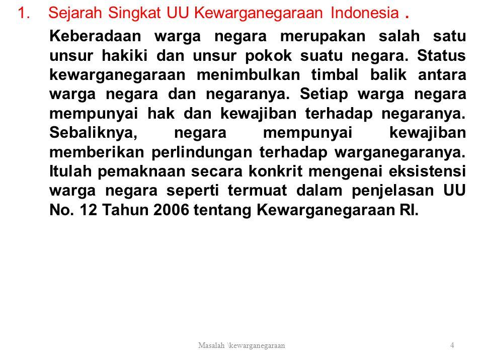 1. Sejarah Singkat UU Kewarganegaraan Indonesia. Keberadaan warga negara merupakan salah satu unsur hakiki dan unsur pokok suatu negara. Status kewarg