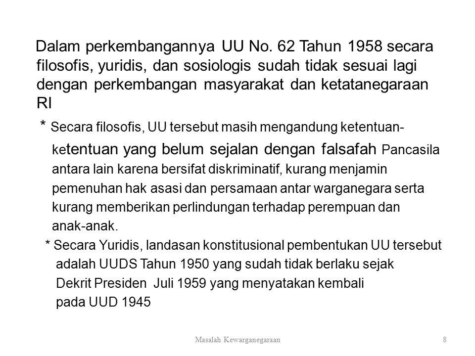 Dalam perkembangannya UU No. 62 Tahun 1958 secara filosofis, yuridis, dan sosiologis sudah tidak sesuai lagi dengan perkembangan masyarakat dan ketata