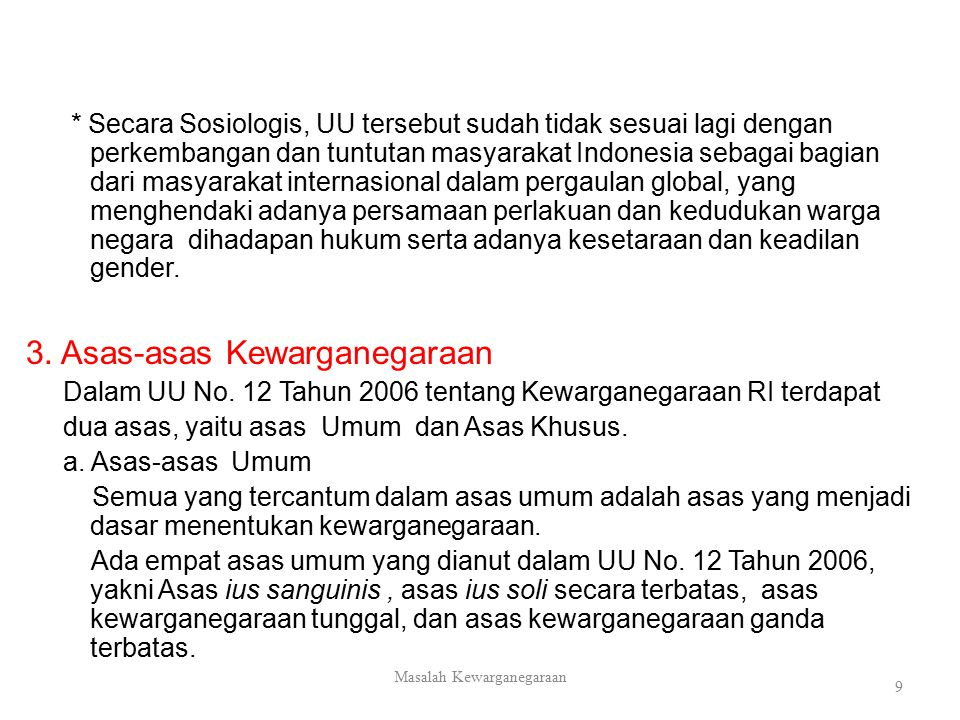 * Secara Sosiologis, UU tersebut sudah tidak sesuai lagi dengan perkembangan dan tuntutan masyarakat Indonesia sebagai bagian dari masyarakat internasional dalam pergaulan global, yang menghendaki adanya persamaan perlakuan dan kedudukan warga negara dihadapan hukum serta adanya kesetaraan dan keadilan gender.