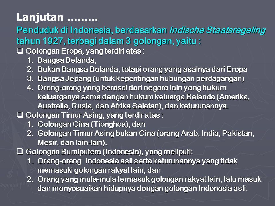 Lanjutan......... Penduduk di Indonesia, berdasarkan Indische Staatsregeling tahun 1927, terbagi dalam 3 golongan, yaitu :  Golongan Eropa, yang terd