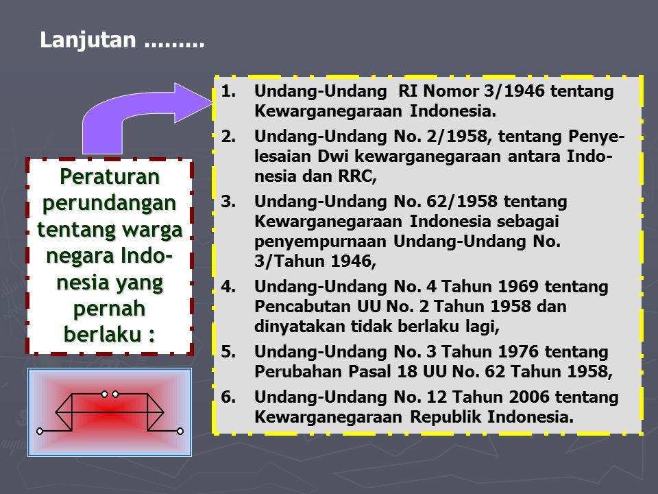 Lanjutan......... Peraturan perundangan tentang warga negara Indo- nesia yang pernah berlaku : 1.Undang-Undang RI Nomor 3/1946 tentang Kewarganegaraan