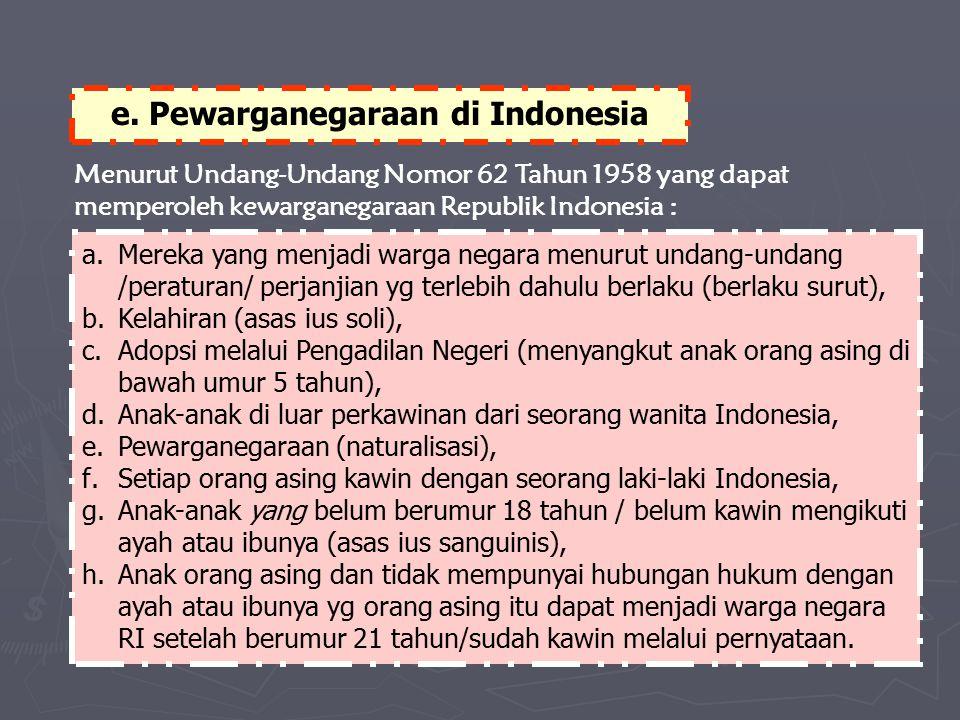 e. Pewarganegaraan di Indonesia Menurut Undang-Undang Nomor 62 Tahun 1958 yang dapat memperoleh kewarganegaraan Republik Indonesia : a.Mereka yang men